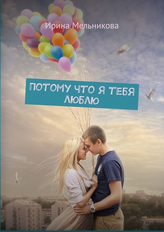 Ирина Мельникова, Потому что я тебя люблю
