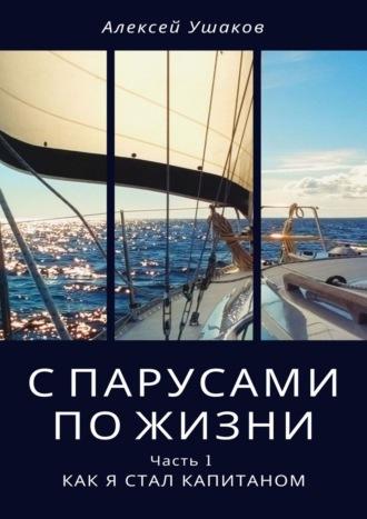 Алексей Ушаков, Спарусами пожизни. Часть 1. Как я стал Капитаном