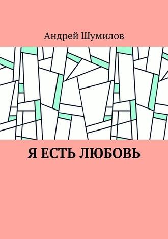 Андрей Шумилов, Я есть любовь