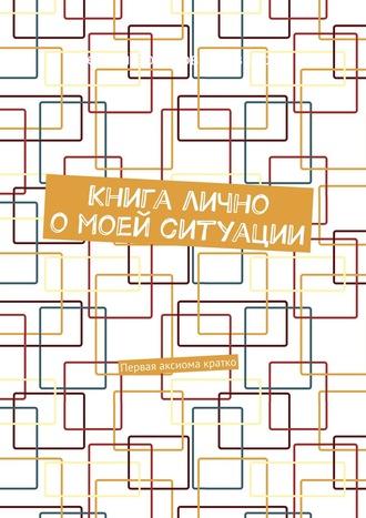 Сергей Иванов, Книга лично омоей ситуации. Первая аксиома кратко