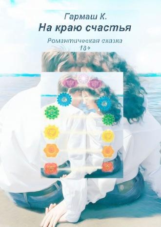 К. Гармаш, Накраю счастья. Романтическая сказка 18+