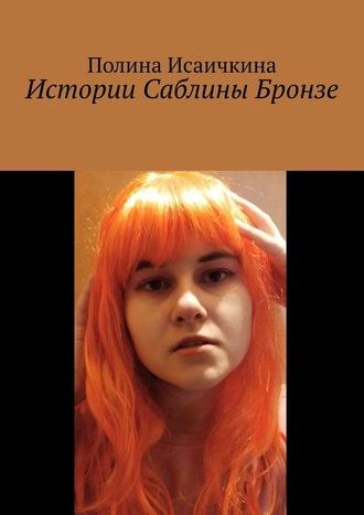 Полина Исаичкина, Истории Саблины Бронзе