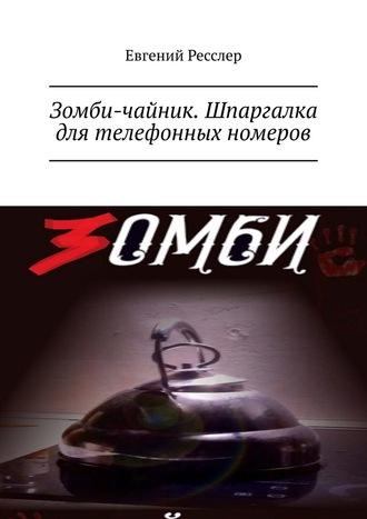 Евгений Ресслер, Зомби-чайник. Шпаргалка для телефонных номеров