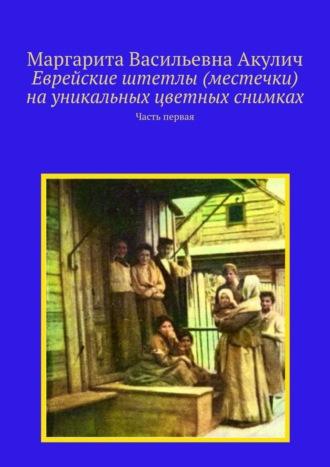 Маргарита Акулич, Еврейские штетлы (местечки) науникальных цветных снимках. Часть первая