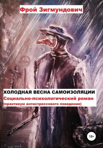 Фрой Зигмундович, Холодная весна самоизоляции. Социально-психологический роман. Практикум антистрессового поведения