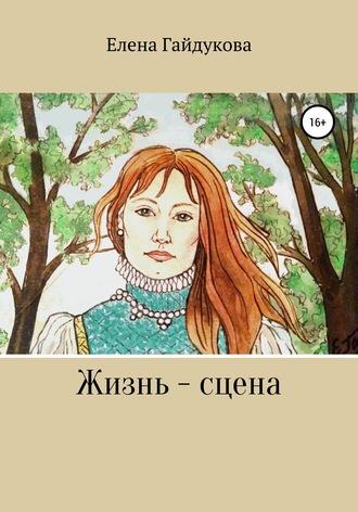 Елена Гайдукова, Жизнь – сцена