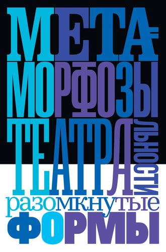 Коллектив авторов, Полина Богданова, Метаморфозы театральности: разомкнутые формы