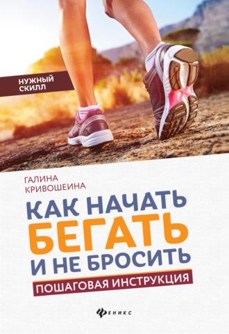 Галина Кривошеина, Как начать бегать и не бросить. Пошаговая инструкция