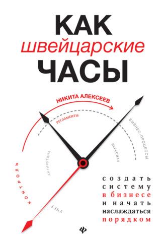 Никита Алексеев, Как швейцарские часы: создать систему в бизнесе и начать наслаждаться порядком