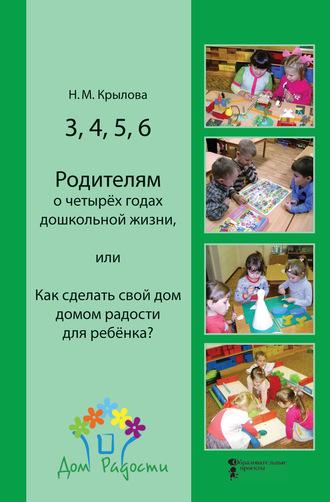 Наталья Крылова, 3, 4, 5, 6. Родителям о четырёх годах дошкольной жизни, или Как сделать свой дом домом радости для ребёнка?