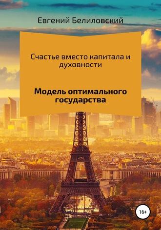 Евгений Белиловский, Счастье вместо капитала и духовности. Модель оптимального государства