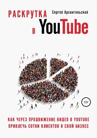 Сергей Архангельский, Раскрутка в YouTube: Как через продвижение видео в YouTube привлечь сотни клиентов в свой бизнес