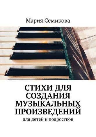 Мария Семикова, Стихи для создания музыкальных произведений. Для детей иподростков