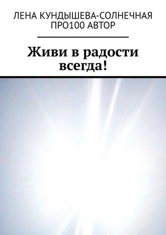 Лена Кундышева-Cолнечная, Живи вРАдости всегда!