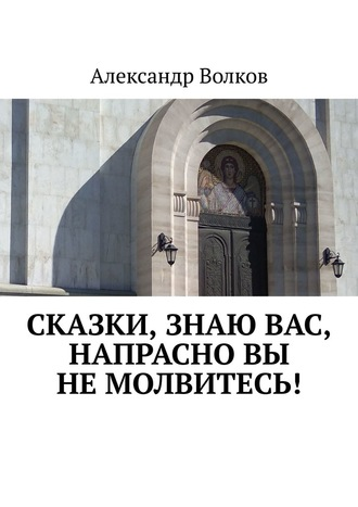 Александр Волков, Сказки, знаю вас, напрасно вы немолвитесь!