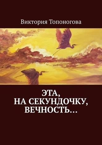 Виктория Топоногова, Эта, насекундочку, вечность…