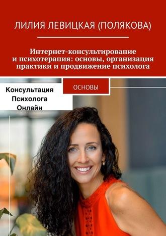 Лилия Левицкая (Полякова), Интернет-консультирование ипсихотерапия: основы, организация практики ипродвижение психолога. Основы