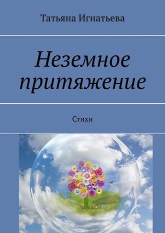 Татьяна Игнатьева, Неземное притяжение. Стихи