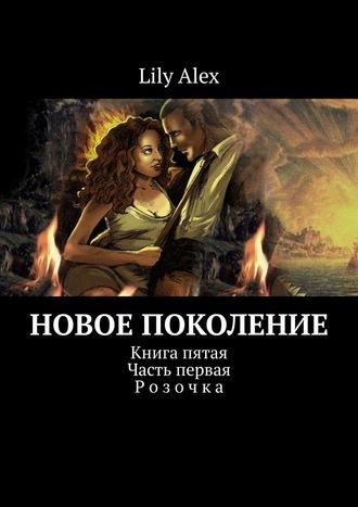 Lily Alex, Новое Поколение. Книга пятая. Часть первая. Розочка