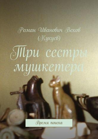 Роман Веков (Кукуев), Три сестры мушкетера. Время поиска