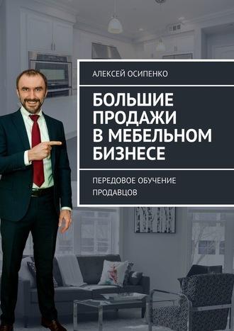 Алексей Осипенко, Большие продажи вмебельном бизнесе. Передовое обучение продавцов