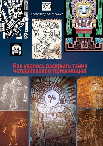 Александр Матанцев, Как удалось раскрыть тайну четырехпалых пришельцев