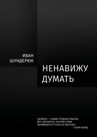Иван Шундерюк, Ненавижу думать