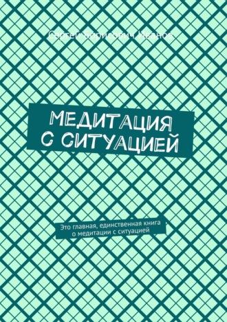Сергей Иванов, Медитация сситуацией