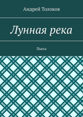 Андрей Толоков, Луннаярека. Пьеса