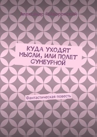 Александр Гайворонский, Куда уходят мысли, или Полет Сумбурной. Фантастическая повесть