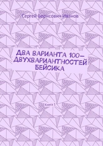 Сергей Иванов, Два варианта 100-двухвариантностей Бейсика. Книга 1
