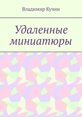 Владимир Кучин, Удаленные миниатюры
