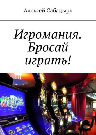 Алексей Сабадырь, Игромания. Бросай играть!