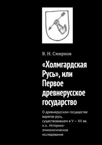 В. Смирнов, «Холмгардская Русь», или Первое древнерусское государство. О древнерусском государстве варягов-русь, существовавшем в V-XII вв. н.э.. Историко-этимологическое исследование