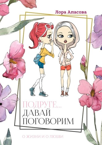 Лора Апасова, Подруге… Давай поговорим! Ожизни ио любви