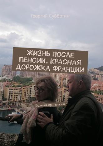 Георгий Субботин, Жизнь после пенсии. Красная дорожка Франции. Франция приняланас