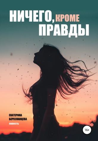 Екатерина Береславцева, Ничего, кроме правды