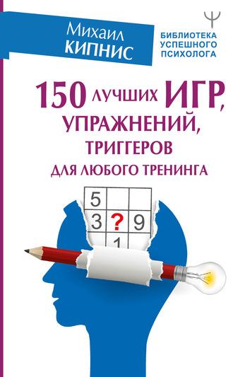 Михаил Кипнис, 150 лучших игр, упражнений, триггеров для любого тренинга