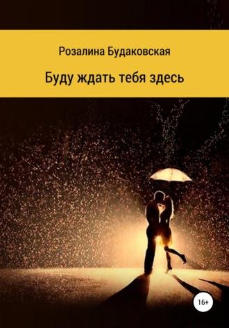 Розалина Будаковская, Буду ждать тебя здесь