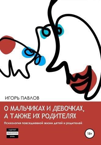 Игорь Павлов, О мальчиках и девочках, а также их родителях. Психология повседневной жизни детей и родителей