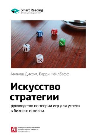 Smart Reading , Краткое содержание книги: Искусство стратегии. Руководство по теории игр для успеха в бизнесе и жизни. Авинаш Диксит, Барри Нейлбафф