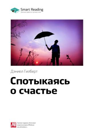 Smart Reading , Краткое содержание книги: Спотыкаясь о счастье. Дэниел Гилберт