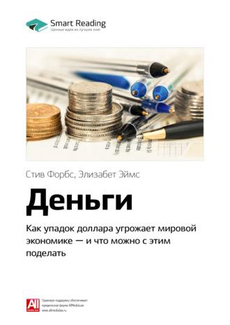 Smart Reading , Краткое содержание книги: Деньги. Как упадок доллара угрожает мировой экономике – и что можно с этим поделать. Стив Форбс, Элизабет Эймс