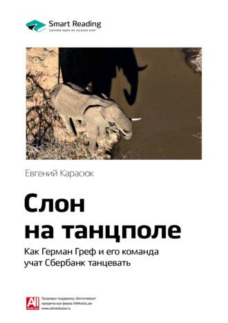 Smart Reading , Краткое содержание книги: Слон на танцполе. Как Герман Греф и его команда учат Сбербанк танцевать. Евгений Карасюк