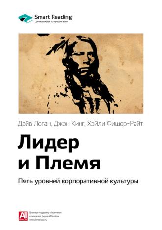 Smart Reading , Краткое содержание книги: Лидер и Племя. Пять уровней корпоративной культуры. Дэйв Логан, Джон Кинг, Хэйли Фишер-Райт