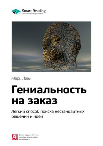 Smart Reading , Краткое содержание книги: Гениальность на заказ. Легкий способ поиска нестандартных решений и идей. Марк Леви