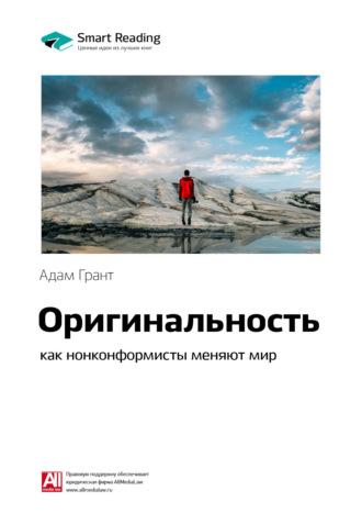 Smart Reading , Краткое содержание книги: Оригинальность: как нонконформисты меняют мир. Адам Грант
