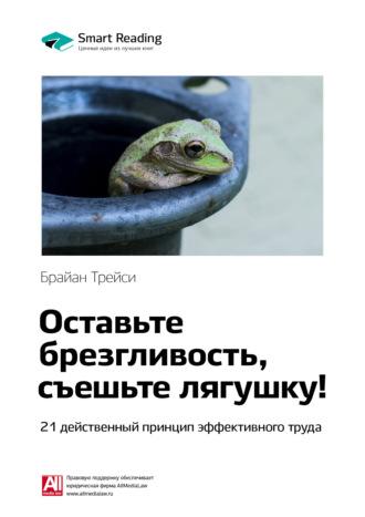 Smart Reading , Краткое содержание книги: Оставьте брезгливость, съешьте лягушку! 21 действенный принцип эффективного труда. Брайан Трейси