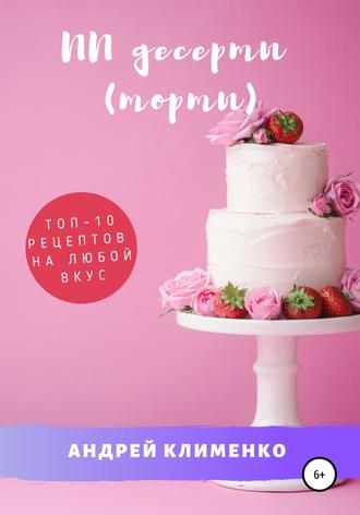 Андрей Клименко, ПП десерты (торты): ТОП-10 рецептов на любой вкус