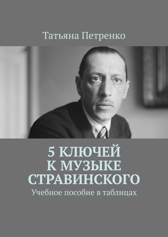 Татьяна Петренко, 5ключей кмузыке Стравинского. Учебное пособие втаблицах